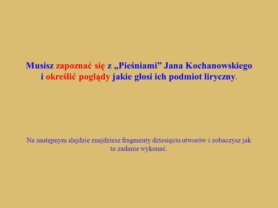 Musisz zapoznać się z Pieśniami Jana Kochanowskiego i określić poglądy jakie głosi ich podmiot liryczny. Na następnym slajdzie znajdziesz fragmenty dz