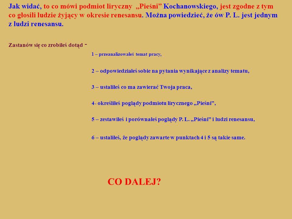 Jak widać, to co mówi podmiot liryczny Pieśni Kochanowskiego, jest zgodne z tym co głosili ludzie żyjący w okresie renesansu. Można powiedzieć, że ów