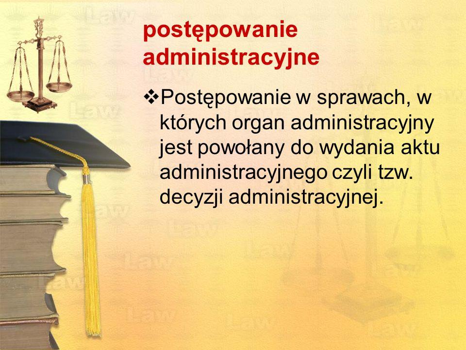 postępowanie administracyjne Postępowanie w sprawach, w których organ administracyjny jest powołany do wydania aktu administracyjnego czyli tzw. decyz