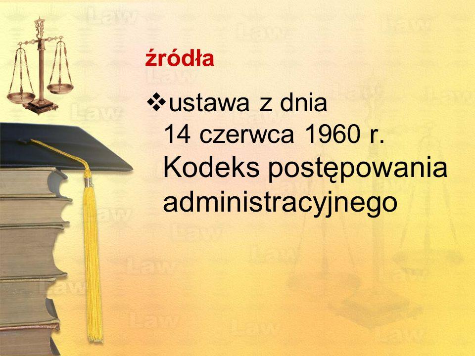 źródła ustawa z dnia 14 czerwca 1960 r. Kodeks postępowania administracyjnego