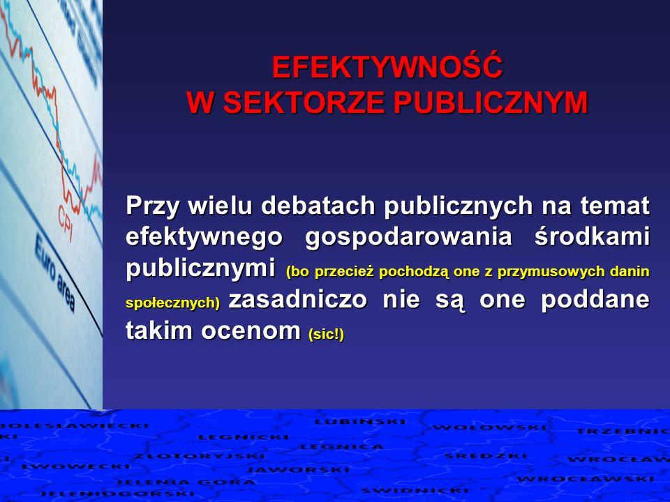 EFEKTYWNOŚĆ W SEKTORZE PUBLICZNYM Przy wielu debatach publicznych na temat efektywnego gospodarowania środkami publicznymi (bo przecież pochodzą one z