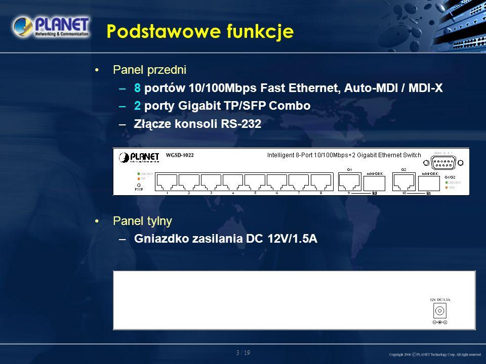 3 / 19 Podstawowe funkcje Panel przedni –8 portów 10/100Mbps Fast Ethernet, Auto-MDI / MDI-X –2 porty Gigabit TP/SFP Combo –Złącze konsoli RS-232 Panel tylny –Gniazdko zasilania DC 12V/1.5A