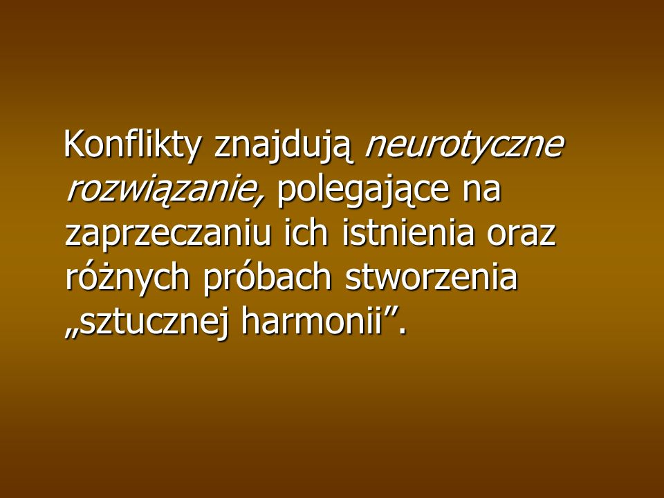 Konflikty znajdują neurotyczne rozwiązanie, polegające na zaprzeczaniu ich istnienia oraz różnych próbach stworzenia sztucznej harmonii. Konflikty zna