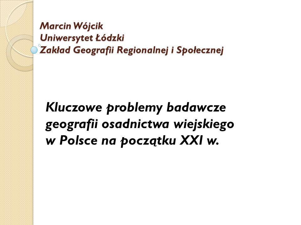 Marcin Wójcik Uniwersytet Łódzki Zakład Geografii Regionalnej i Społecznej Kluczowe problemy badawcze geografii osadnictwa wiejskiego w Polsce na pocz