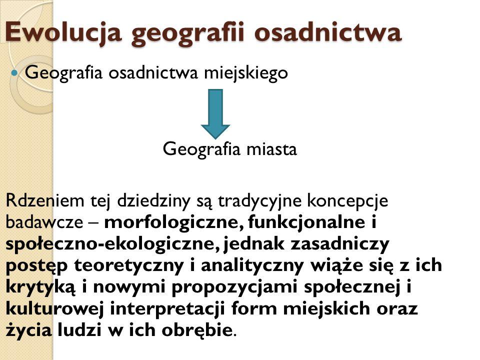 Ewolucja geografii osadnictwa Geografia osadnictwa miejskiego Geografia miasta Rdzeniem tej dziedziny są tradycyjne koncepcje badawcze – morfologiczne