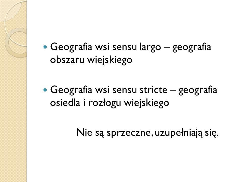 Geografia wsi sensu largo – geografia obszaru wiejskiego Geografia wsi sensu stricte – geografia osiedla i rozłogu wiejskiego Nie są sprzeczne, uzupeł