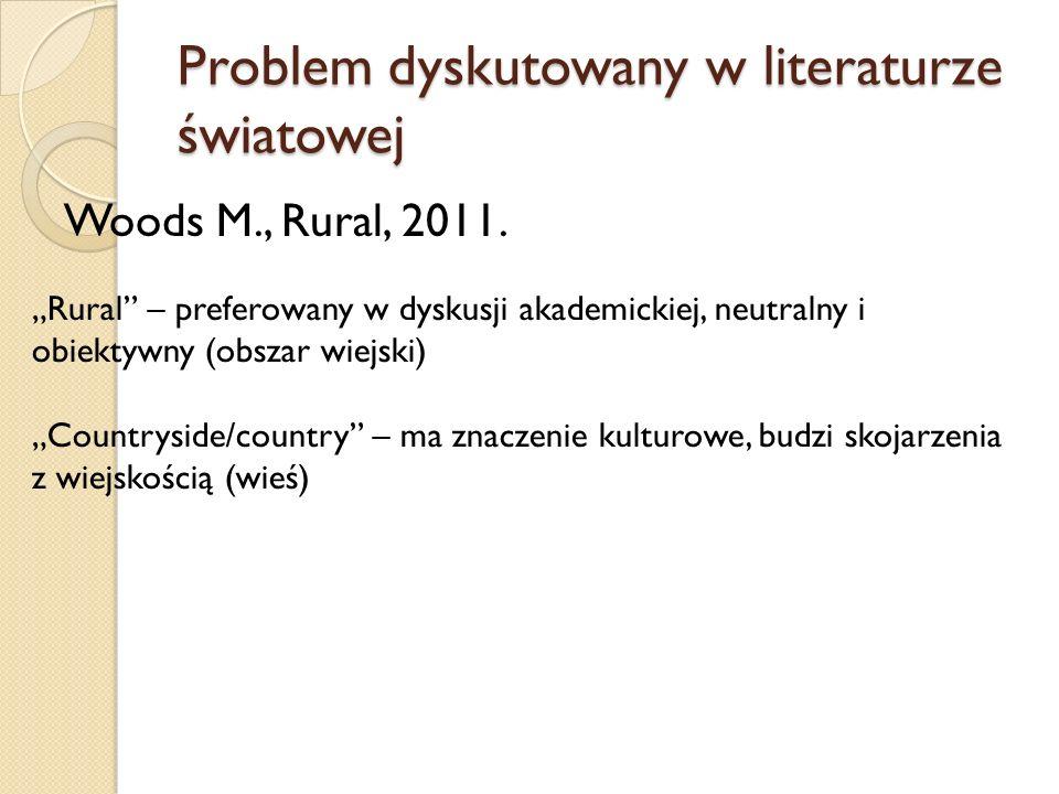 Problem dyskutowany w literaturze światowej Woods M., Rural, 2011. Rural – preferowany w dyskusji akademickiej, neutralny i obiektywny (obszar wiejski