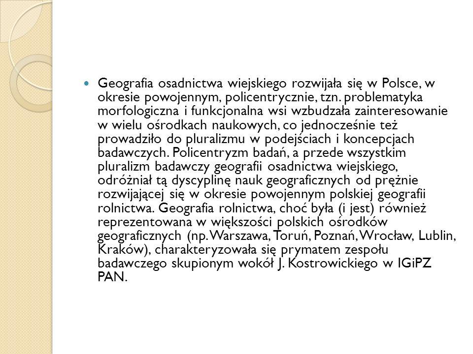 Geografia osadnictwa wiejskiego rozwijała się w Polsce, w okresie powojennym, policentrycznie, tzn. problematyka morfologiczna i funkcjonalna wsi wzbu