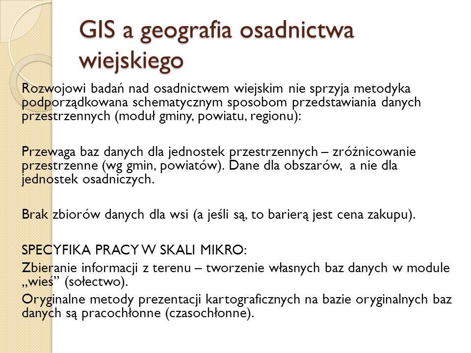 GIS a geografia osadnictwa wiejskiego Rozwojowi badań nad osadnictwem wiejskim nie sprzyja metodyka podporządkowana schematycznym sposobom przedstawia