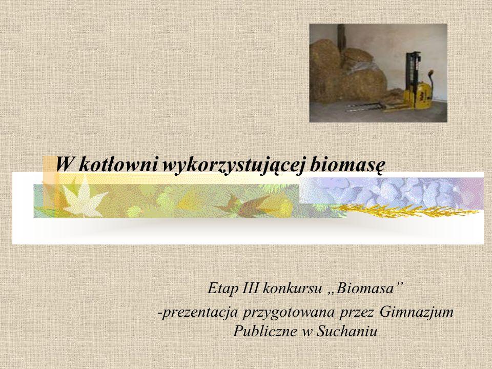 Etap III konkursu Biomasa -prezentacja przygotowana przez Gimnazjum Publiczne w Suchaniu W kotłowni wykorzystującej biomasę