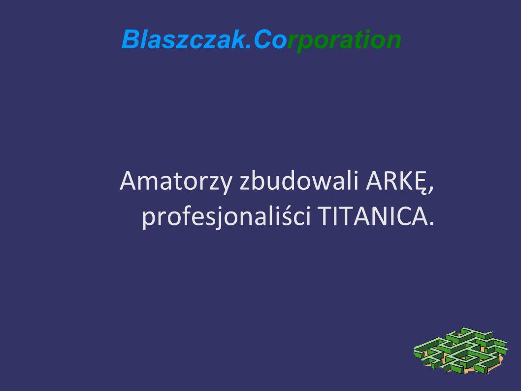 Blaszczak.Corporation Amatorzy zbudowali ARKĘ, profesjonaliści TITANICA.