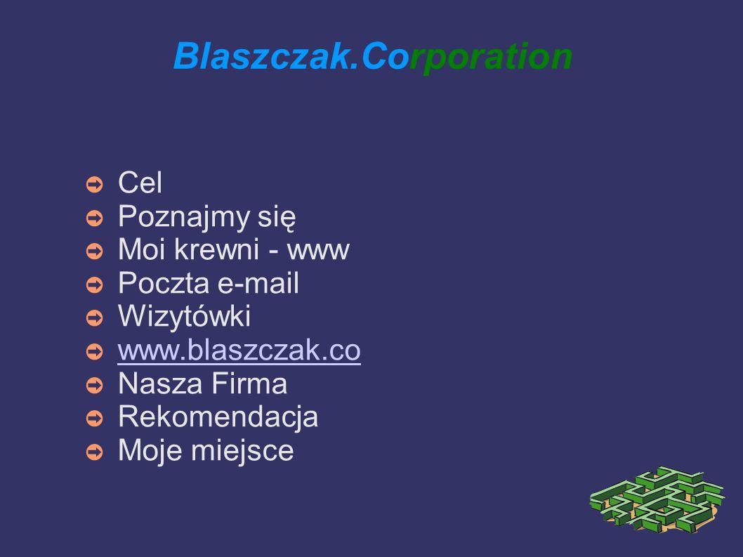 Blaszczak.Corporation Cel Poznajmy się Moi krewni - www Poczta e-mail Wizytówki www.blaszczak.co Nasza Firma Rekomendacja Moje miejsce
