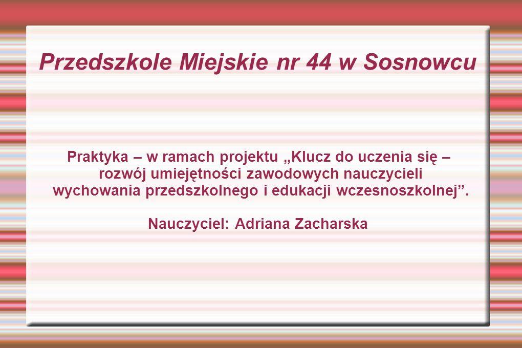 Przedszkole Miejskie nr 44 w Sosnowcu Praktyka – w ramach projektu Klucz do uczenia się – rozwój umiejętności zawodowych nauczycieli wychowania przedszkolnego i edukacji wczesnoszkolnej.
