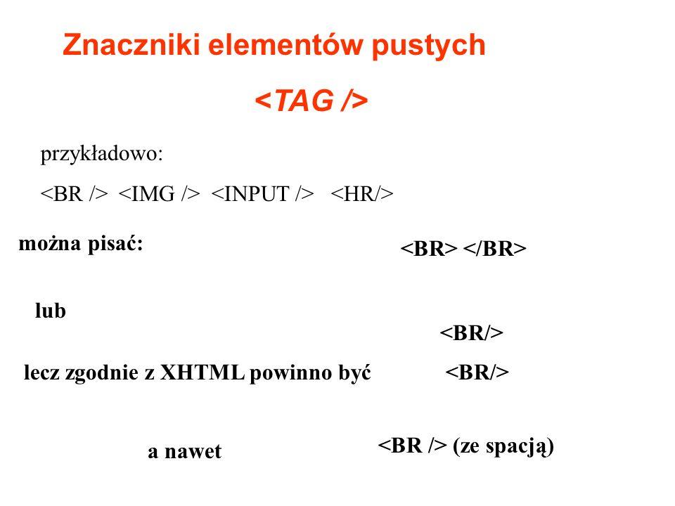 Znaczniki elementów pustych przykładowo: można pisać: lub lecz zgodnie z XHTML powinno być (ze spacją) a nawet