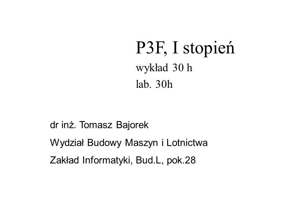P3F, I stopień wykład 30 h lab. 30h dr inż. Tomasz Bajorek Wydział Budowy Maszyn i Lotnictwa Zakład Informatyki, Bud.L, pok.28