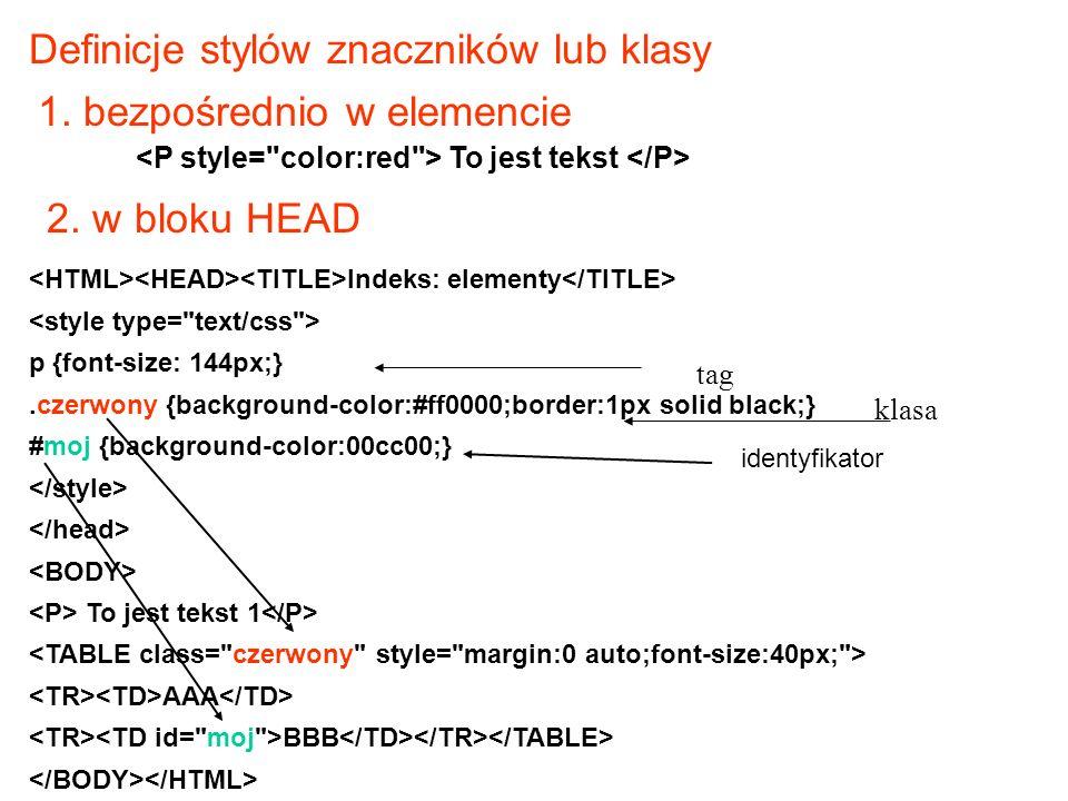 Indeks: elementy p {font-size: 144px;}.czerwony {background-color:#ff0000;border:1px solid black;} #moj {background-color:00cc00;} To jest tekst 1 AAA BBB tag klasa Definicje stylów znaczników lub klasy 1.