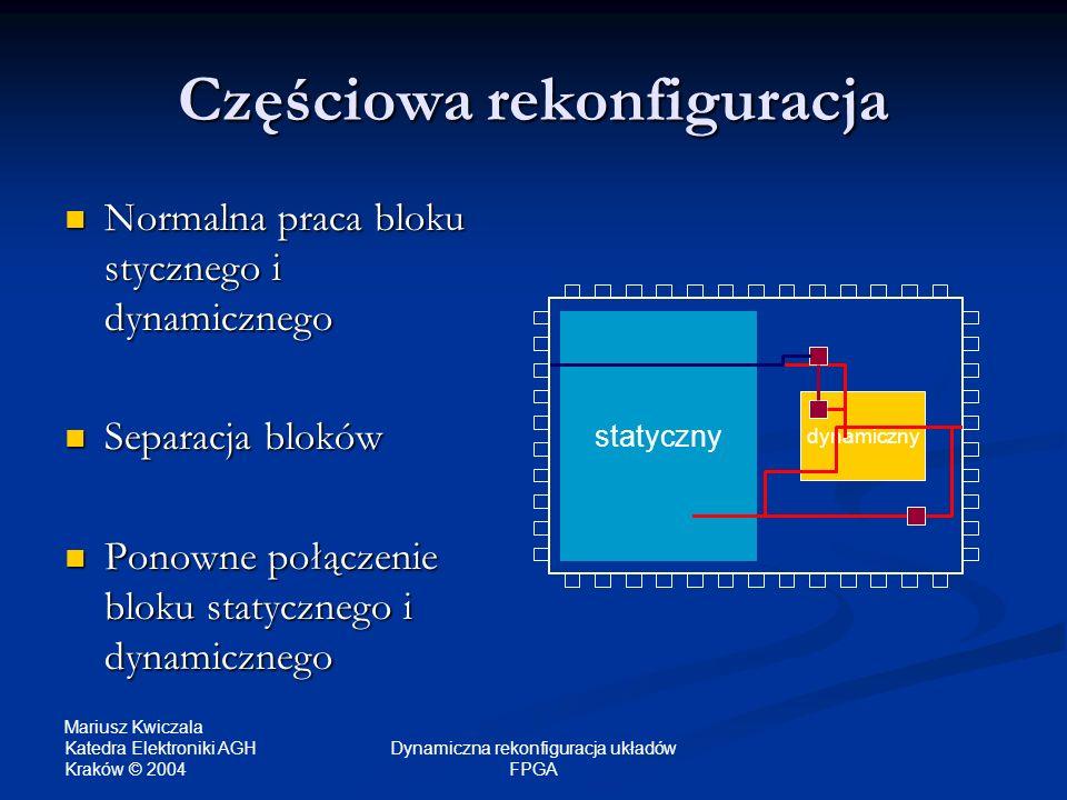 Mariusz Kwiczala Katedra Elektroniki AGH Kraków © 2004 Dynamiczna rekonfiguracja układów FPGA Częściowa rekonfiguracja Normalna praca bloku stycznego