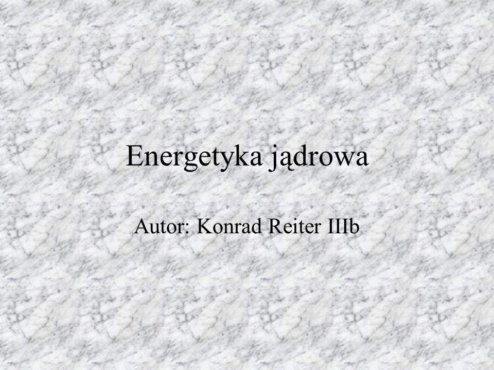 Energetyka jądrowa Autor: Konrad Reiter IIIb