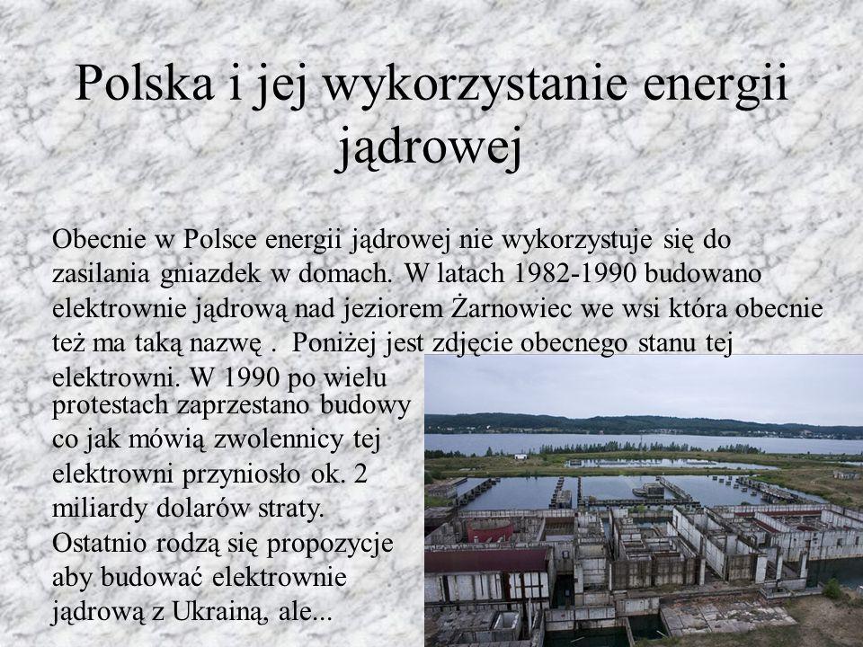 Polska i jej wykorzystanie energii jądrowej Obecnie w Polsce energii jądrowej nie wykorzystuje się do zasilania gniazdek w domach. W latach 1982-1990