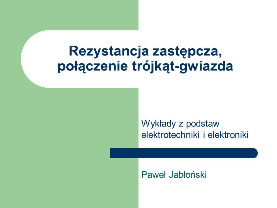 Rezystancja zastępcza, połączenie trójkąt-gwiazda Wykłady z podstaw elektrotechniki i elektroniki Paweł Jabłoński