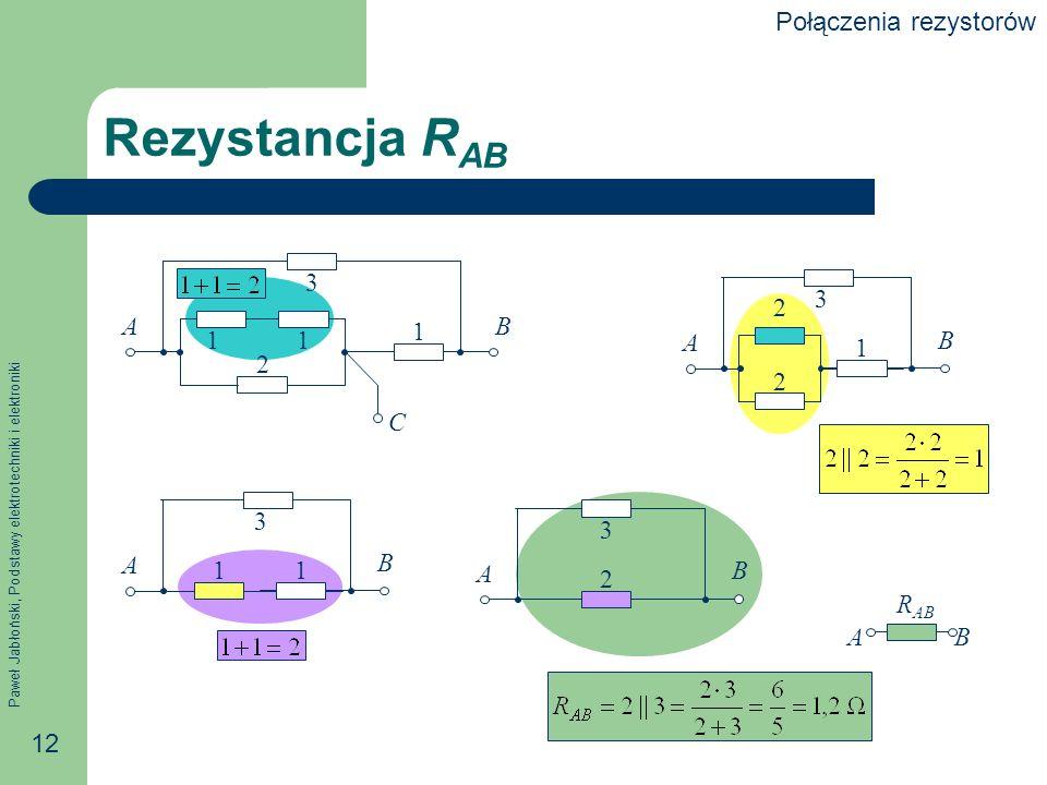 Paweł Jabłoński, Podstawy elektrotechniki i elektroniki 12 Rezystancja R AB AB C 11 2 3 1 A B 2 2 3 1 A B 1 3 1 A B 2 3 AB R AB Połączenia rezystorów