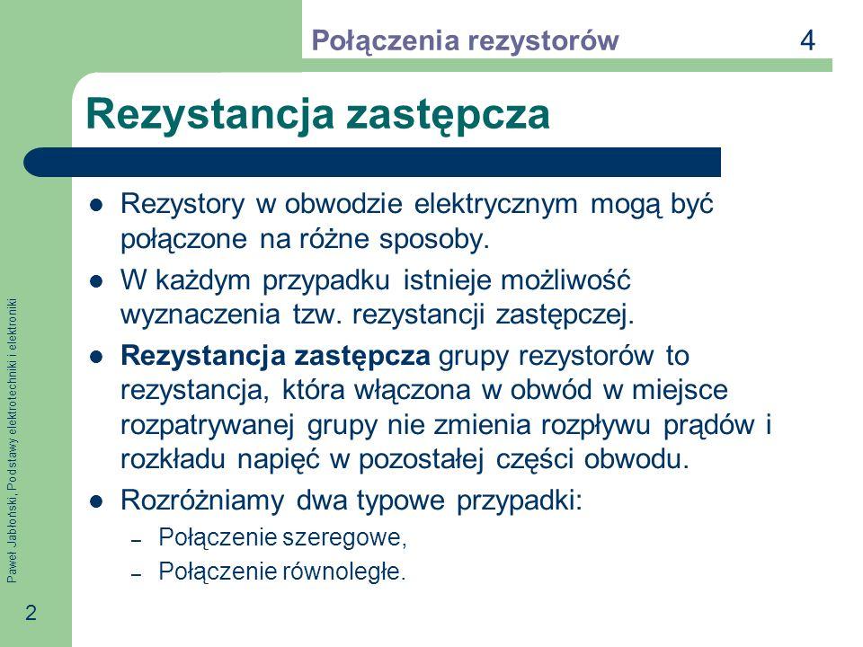 Paweł Jabłoński, Podstawy elektrotechniki i elektroniki 3 Połączenie szeregowe Połączeniem szeregowym rezystorów nazywamy takie ich połączenie, w którym przez wszystkie rezystory płynie jeden i ten sam prąd.
