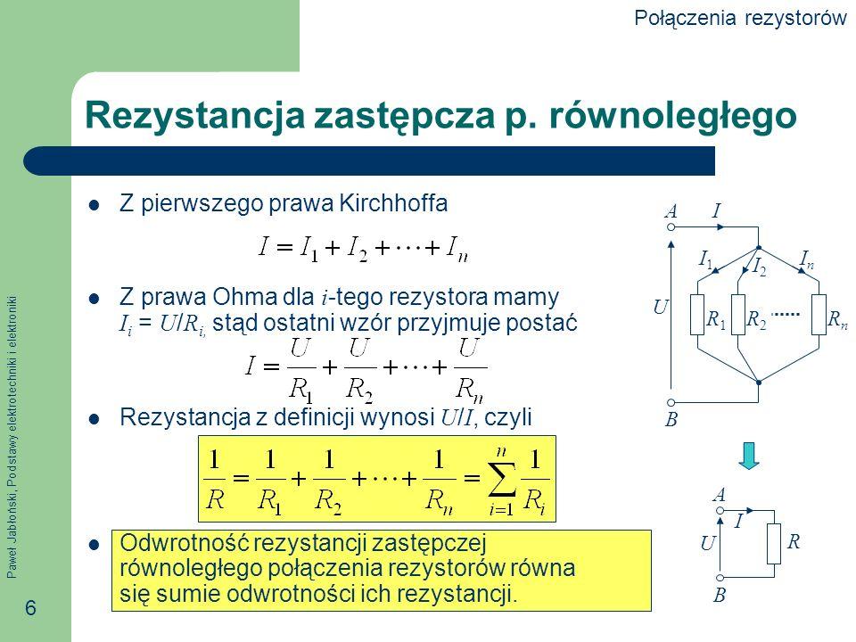 Paweł Jabłoński, Podstawy elektrotechniki i elektroniki 17 Zamiana gwiazda-trójkąt Rozwiązując wcześniejszy układ równań ze względu na R 1, R 2 i R 3, dostajemy wzory na zamianę Y- Jeżeli r 1 = r 2 = r 3 = r Y, to A r1r1 r2r2 r3r3 B C R1R1 R2R2 R3R3 AB C Połączenia rezystorów
