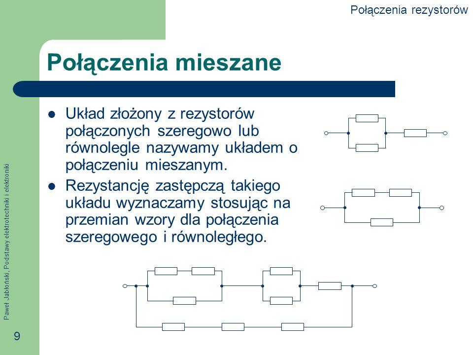 Paweł Jabłoński, Podstawy elektrotechniki i elektroniki 9 Połączenia mieszane Układ złożony z rezystorów połączonych szeregowo lub równolegle nazywamy