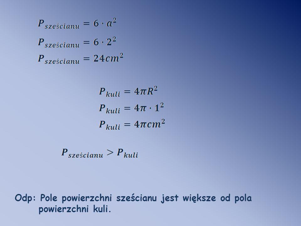 Odp: Pole powierzchni sześcianu jest większe od pola powierzchni kuli.