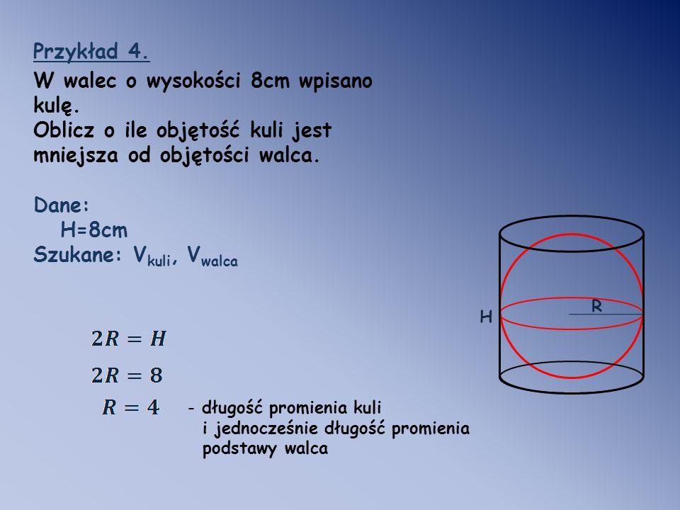 R Przykład 4. W walec o wysokości 8cm wpisano kulę. Oblicz o ile objętość kuli jest mniejsza od objętości walca. Dane: H=8cm Szukane: V kuli, V walca