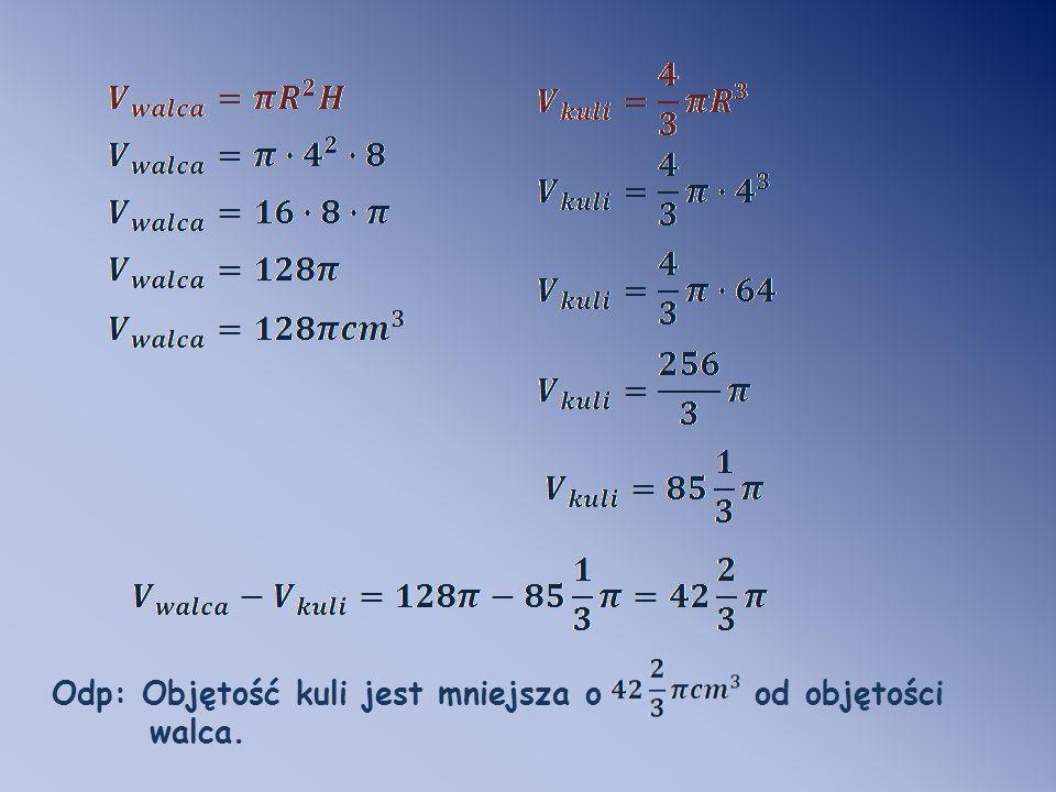 Odp: Objętość kuli jest mniejsza o od objętości walca.