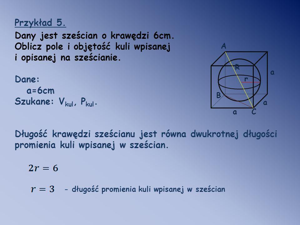 Ca a a Przykład 5. Dany jest sześcian o krawędzi 6cm. Oblicz pole i objętość kuli wpisanej i opisanej na sześcianie. Dane: a=6cm Szukane: V kul, P kul