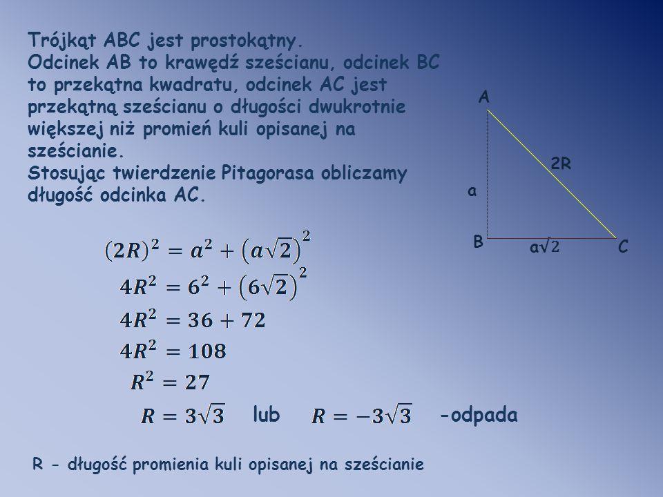 C a2a2 a B A 2R Trójkąt ABC jest prostokątny. Odcinek AB to krawędź sześcianu, odcinek BC to przekątna kwadratu, odcinek AC jest przekątną sześcianu o