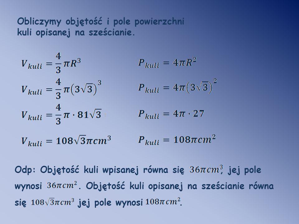 Odp: Objętość kuli wpisanej równa się, jej pole wynosi. Objętość kuli opisanej na sześcianie równa się jej pole wynosi. Obliczymy objętość i pole powi