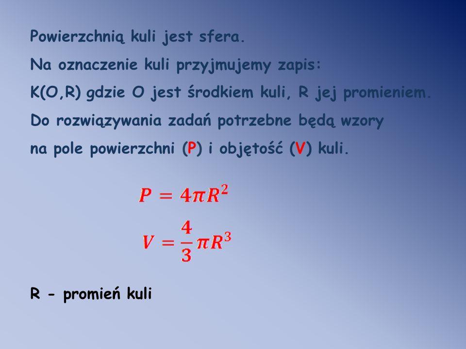 Powierzchnią kuli jest sfera. Na oznaczenie kuli przyjmujemy zapis: K(O,R) gdzie O jest środkiem kuli, R jej promieniem. Do rozwiązywania zadań potrze