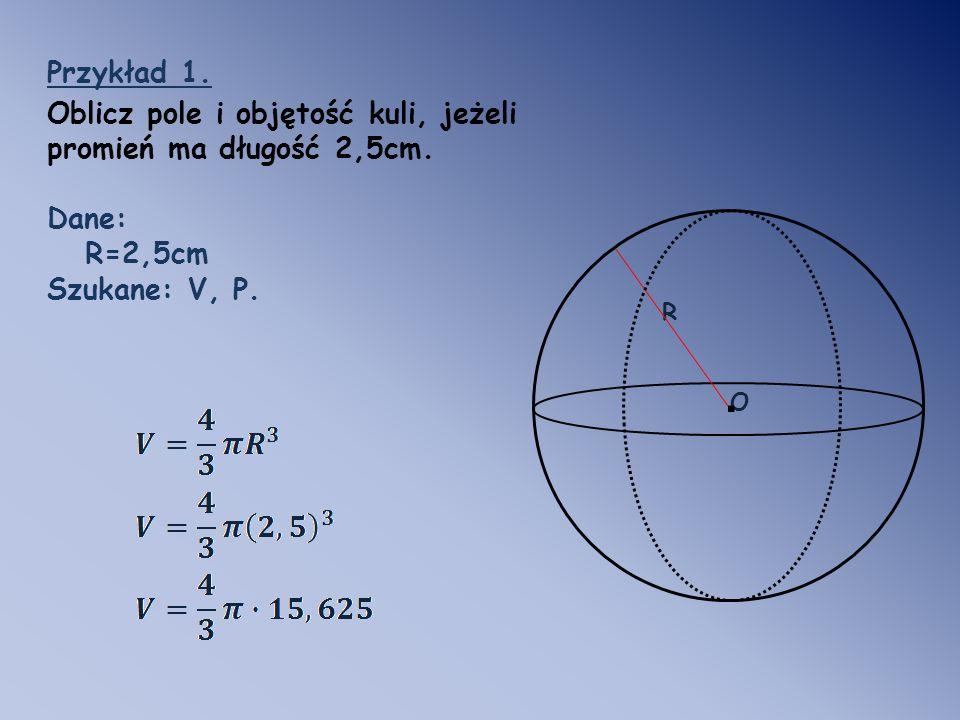 R O. Przykład 1. Oblicz pole i objętość kuli, jeżeli promień ma długość 2,5cm. Dane: R=2,5cm Szukane: V, P.