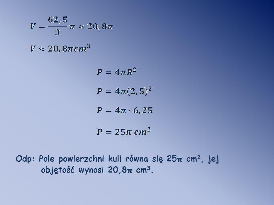 Odp: Pole powierzchni kuli równa się 25 π cm 2, jej objętość wynosi 20,8 π cm 3.