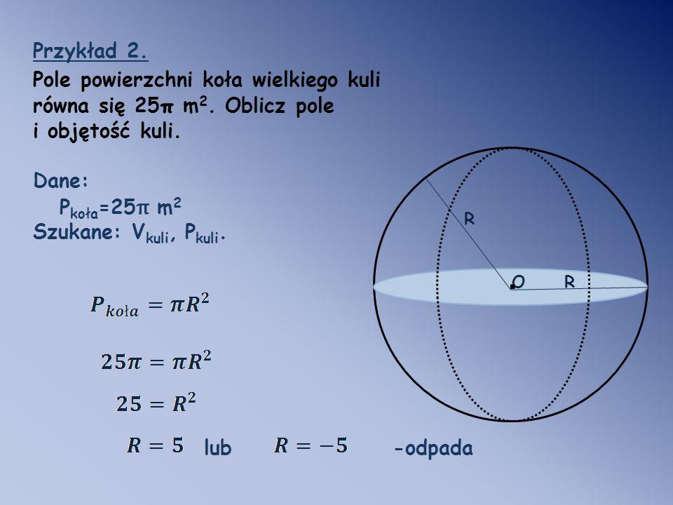 R O. R Przykład 2. Pole powierzchni koła wielkiego kuli równa się 25 π m 2. Oblicz pole i objętość kuli. Dane: P koła =25 π m 2 Szukane: V kuli, P kul