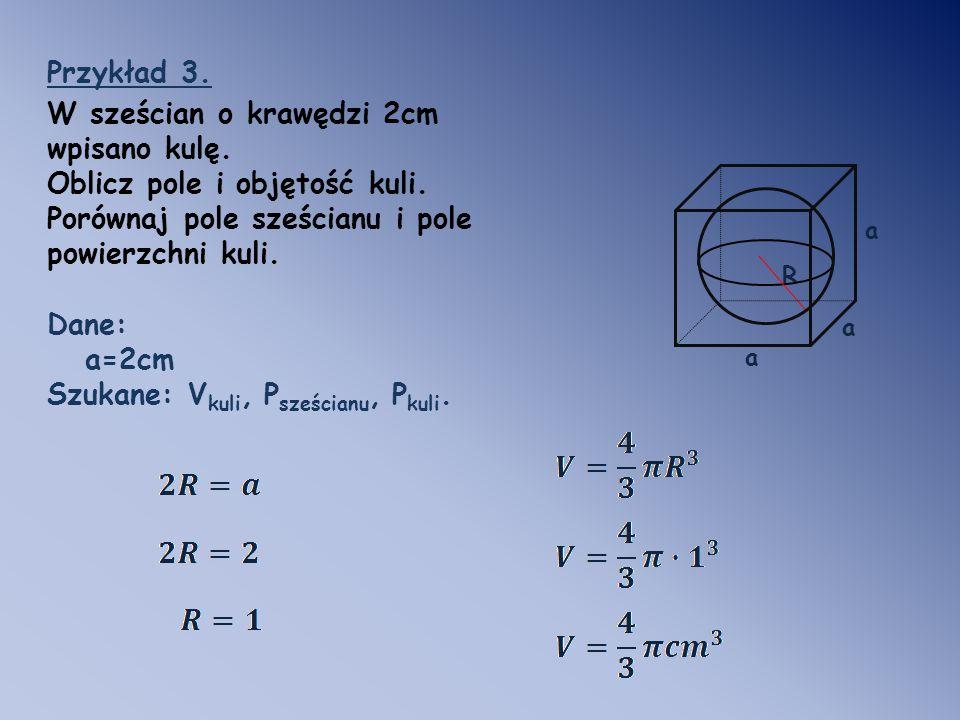R Przykład 3. W sześcian o krawędzi 2cm wpisano kulę. Oblicz pole i objętość kuli. Porównaj pole sześcianu i pole powierzchni kuli. Dane: a=2cm Szukan