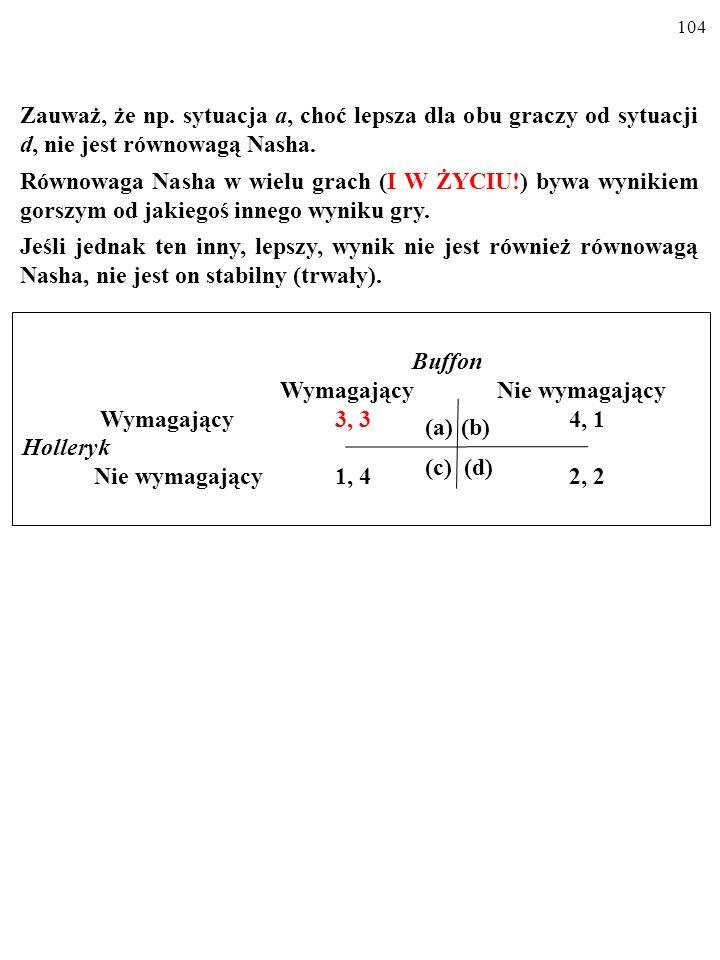 103 RÓWNOWAGA NASHA Równowagą Nasha (od nazwiska matematyka Johna Nasha, ur. 1924) nazywamy stan, kiedy KAŻDY Z GRACZY WYBRAŁ OP- TYMALNĄ DLA SIEBIE S
