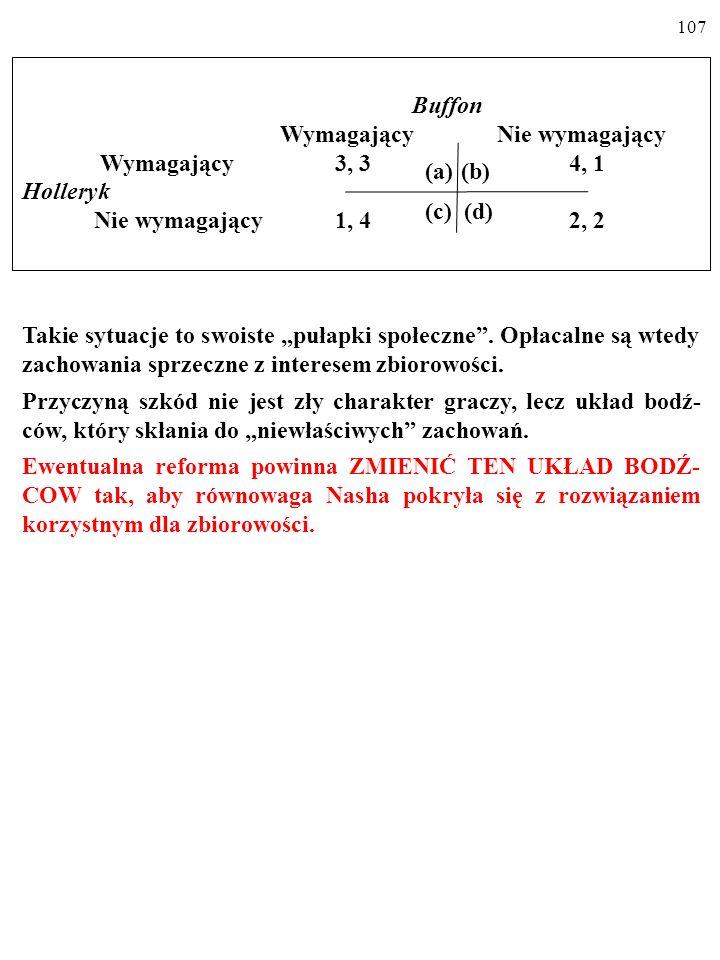 106 Buffon Wymagający Nie wymagający Wymagający 3, 3 4, 1 Holleryk Nie wymagający 1, 4 2, 2 (a)(b) (c) (d) Takie sytuacje to swoiste pułapki społeczne.
