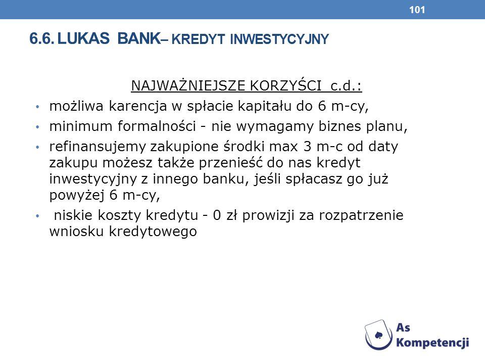 6.6. LUKAS BANK – KREDYT INWESTYCYJNY NAJWAŻNIEJSZE KORZYŚCI c.d.: możliwa karencja w spłacie kapitału do 6 m-cy, minimum formalności - nie wymagamy b