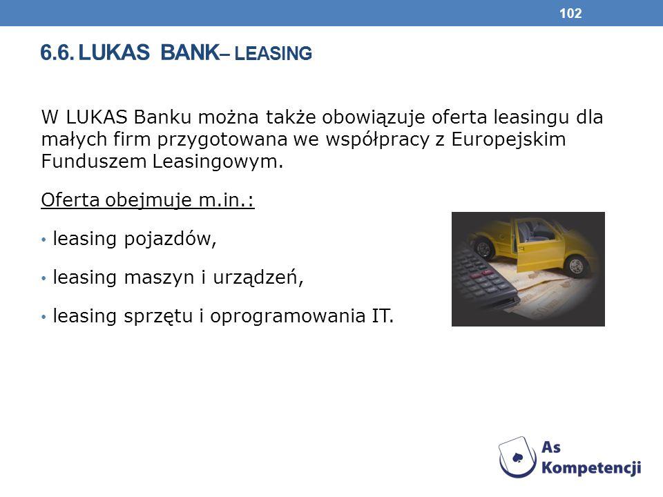 6.6. LUKAS BANK – LEASING W LUKAS Banku można także obowiązuje oferta leasingu dla małych firm przygotowana we współpracy z Europejskim Funduszem Leas