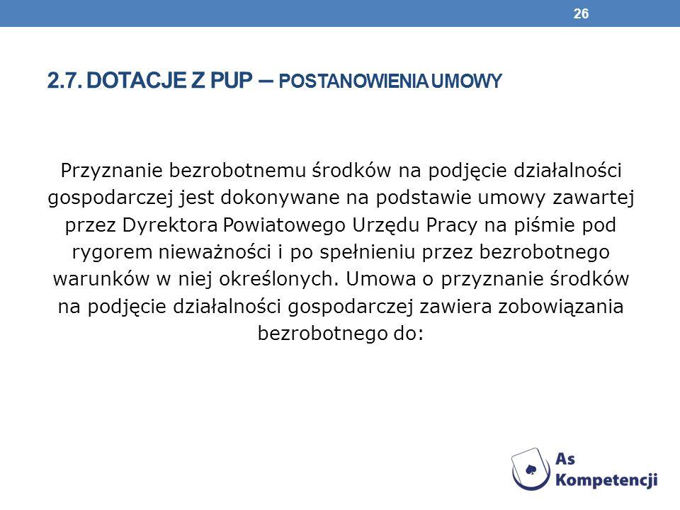 2.7. DOTACJE Z PUP – POSTANOWIENIA UMOWY Przyznanie bezrobotnemu środków na podjęcie działalności gospodarczej jest dokonywane na podstawie umowy zawa
