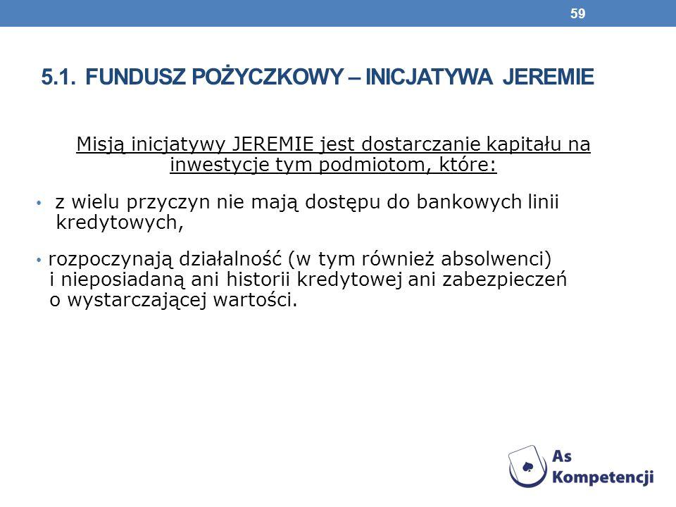 5.1. FUNDUSZ POŻYCZKOWY – INICJATYWA JEREMIE Misją inicjatywy JEREMIE jest dostarczanie kapitału na inwestycje tym podmiotom, które: z wielu przyczyn