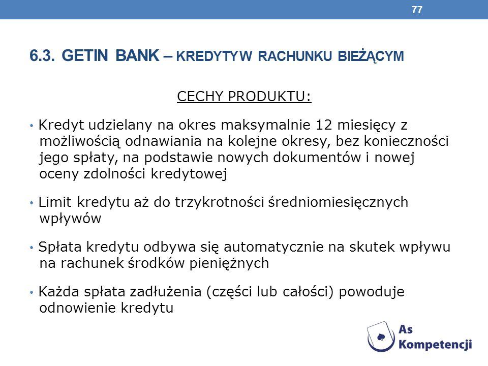 6.3. GETIN BANK – KREDYTY W RACHUNKU BIEŻĄCYM CECHY PRODUKTU: Kredyt udzielany na okres maksymalnie 12 miesięcy z możliwością odnawiania na kolejne ok