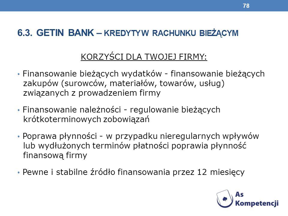 6.3. GETIN BANK – KREDYTY W RACHUNKU BIEŻĄCYM KORZYŚCI DLA TWOJEJ FIRMY: Finansowanie bieżących wydatków - finansowanie bieżących zakupów (surowców, m
