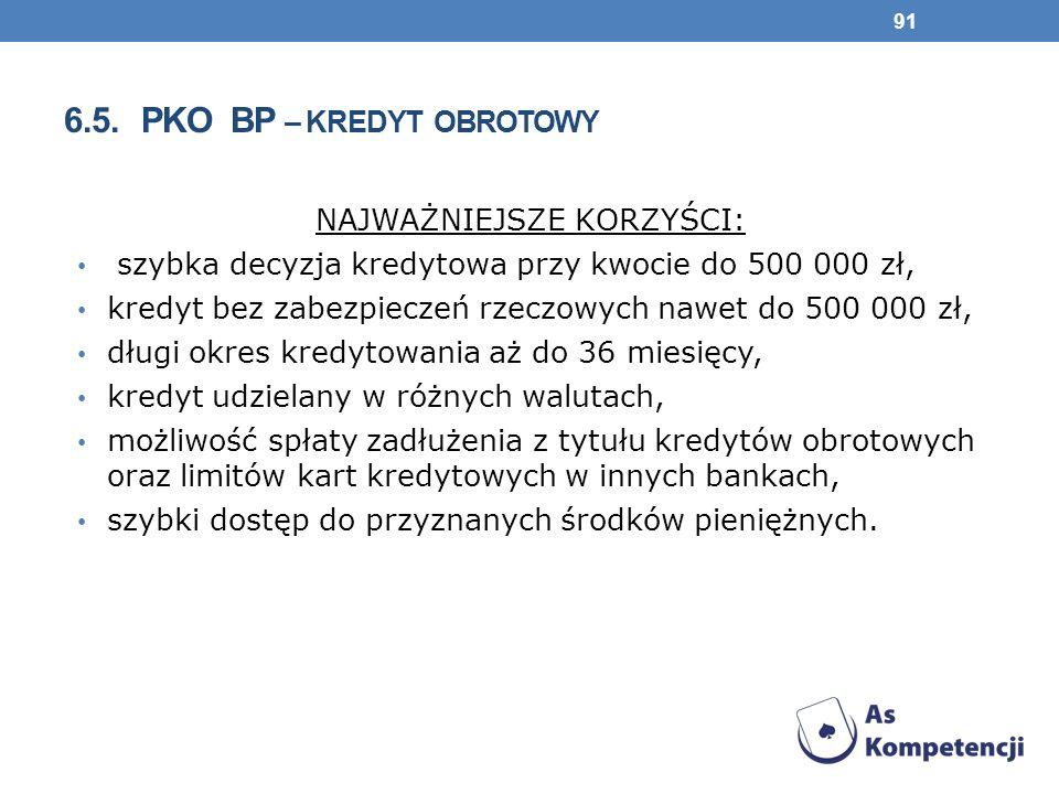 6.5. PKO BP – KREDYT OBROTOWY NAJWAŻNIEJSZE KORZYŚCI: szybka decyzja kredytowa przy kwocie do 500 000 zł, kredyt bez zabezpieczeń rzeczowych nawet do