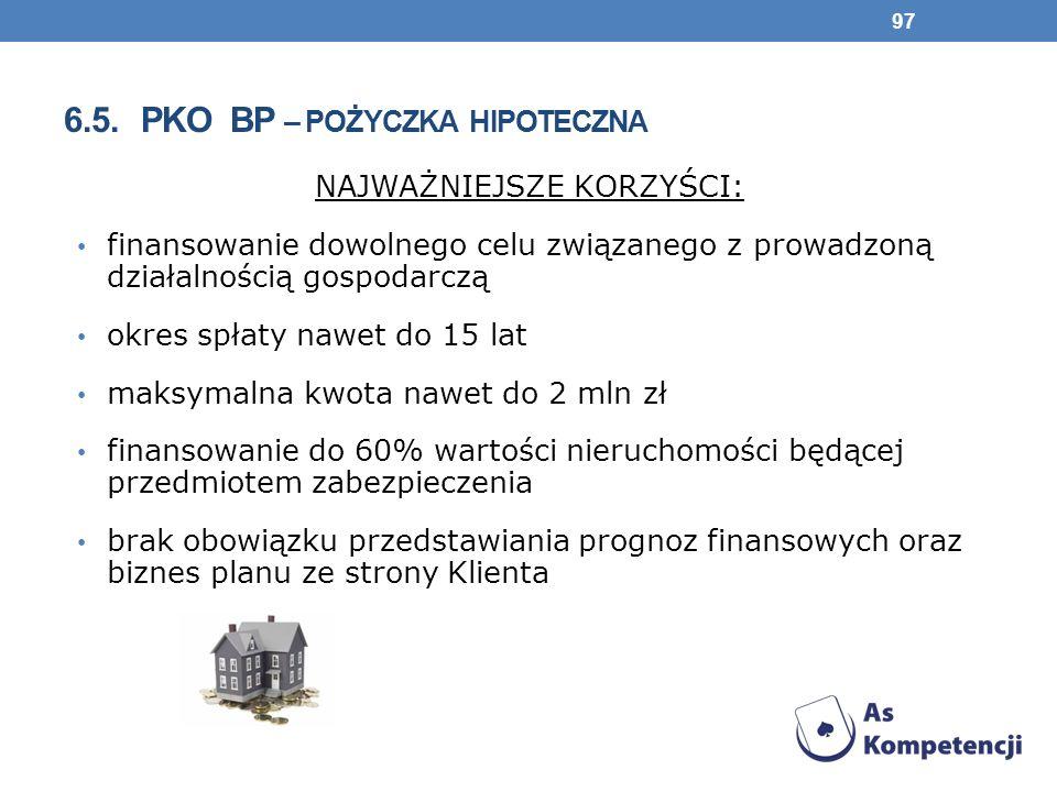 6.5. PKO BP – POŻYCZKA HIPOTECZNA NAJWAŻNIEJSZE KORZYŚCI: finansowanie dowolnego celu związanego z prowadzoną działalnością gospodarczą okres spłaty n