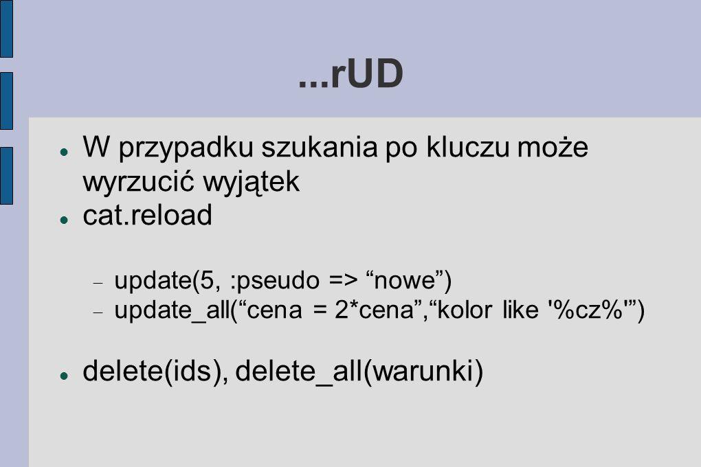 ...rUD W przypadku szukania po kluczu może wyrzucić wyjątek cat.reload update(5, :pseudo => nowe) update_all(cena = 2*cena,kolor like %cz% ) delete(ids), delete_all(warunki)